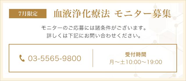 7月限定 血液浄化療法 モニター募集 モニターのご応募には諸条件がございます。詳しくはお問い合わせください。03-5565-9800(月~土10:00~19:00)